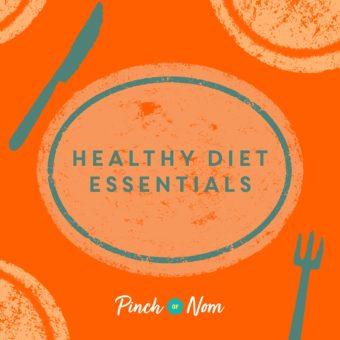 Top 10 Healthy Diet Essentials pinchofnom.com
